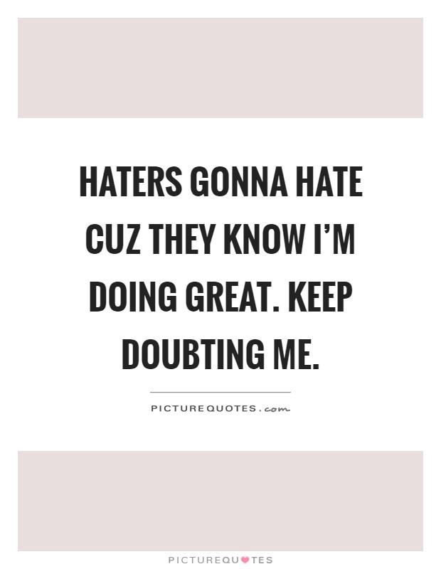 Haters gonna hate cuz they know I'm doing great. Keep doubting me Picture Quote #1