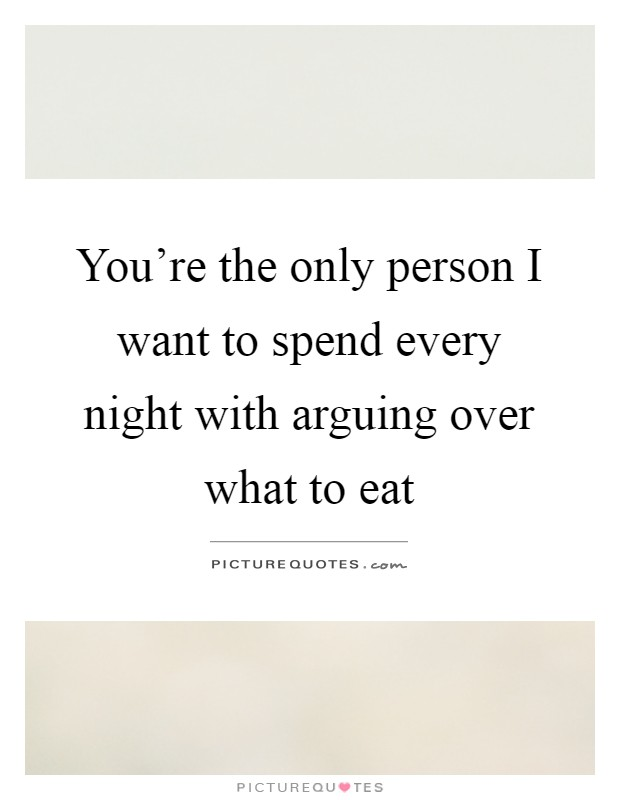 You're the only person I want to spend every night with arguing over what to eat Picture Quote #1