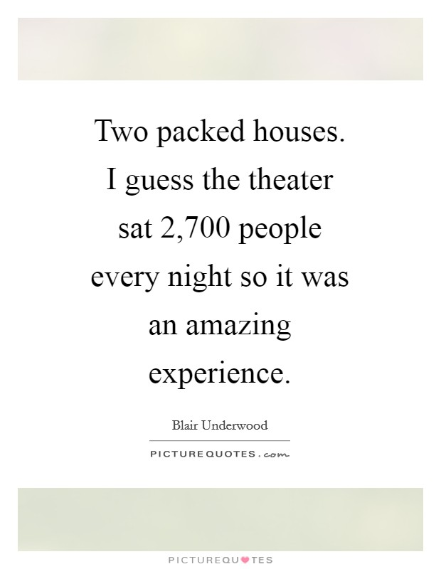 Two packed houses. I guess the theater sat 2,700 people every night so it was an amazing experience Picture Quote #1