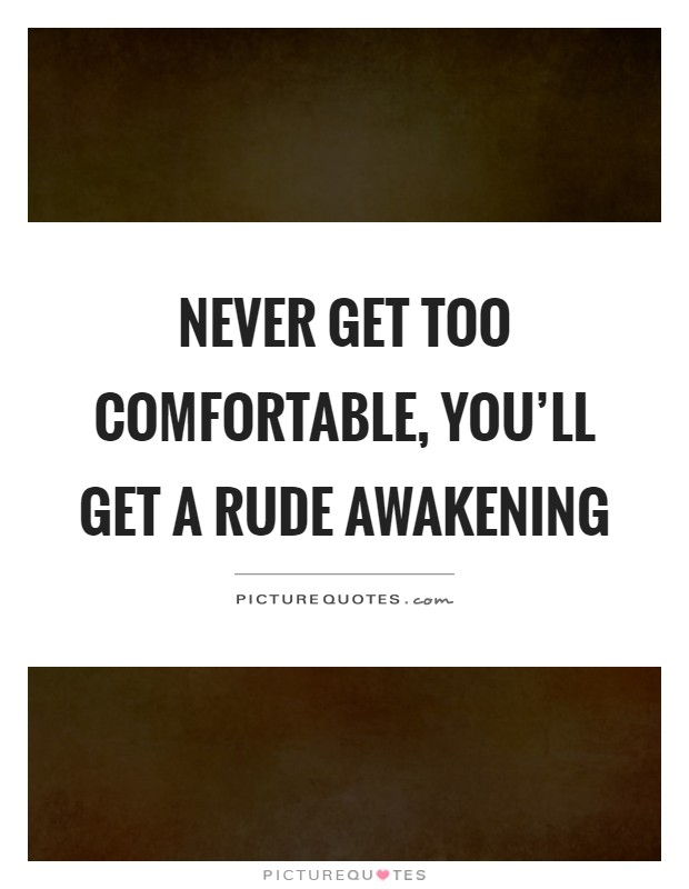 Never get too comfortable, you'll get a rude awakening Picture Quote #1