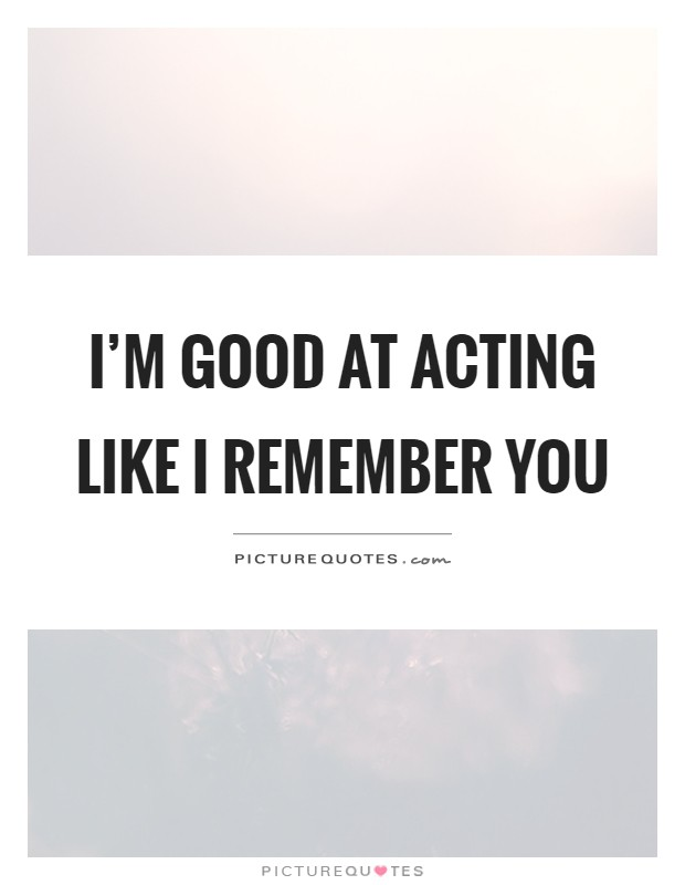 I'm good at acting like I remember you Picture Quote #1