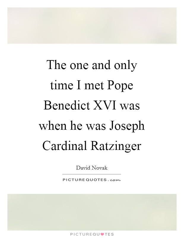 The one and only time I met Pope Benedict XVI was when he was Joseph Cardinal Ratzinger Picture Quote #1