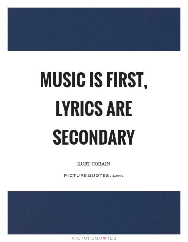 Music is first, lyrics are secondary Picture Quote #1
