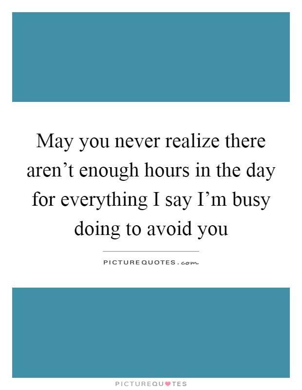May you never realize there aren't enough hours in the day for everything I say I'm busy doing to avoid you Picture Quote #1