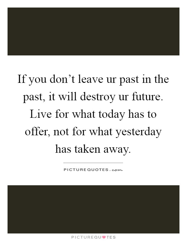 If you don't leave ur past in the past, it will destroy ur future. Live for what today has to offer, not for what yesterday has taken away Picture Quote #1