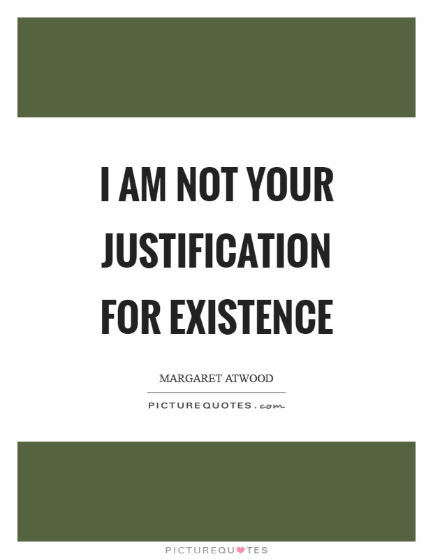I am not your justification for existence Picture Quote #1