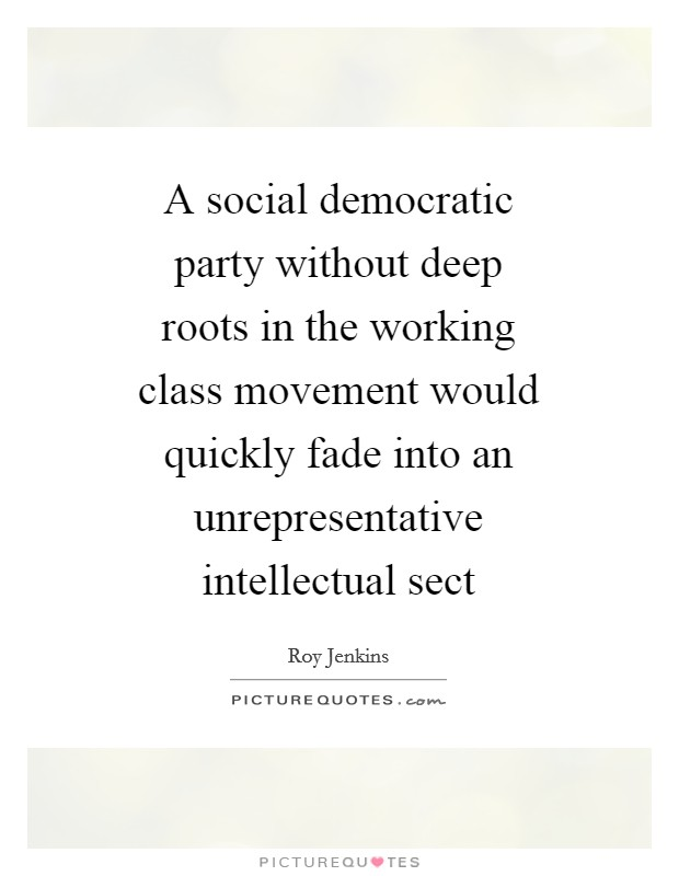 A social democratic party without deep roots in the working class movement would quickly fade into an unrepresentative intellectual sect Picture Quote #1