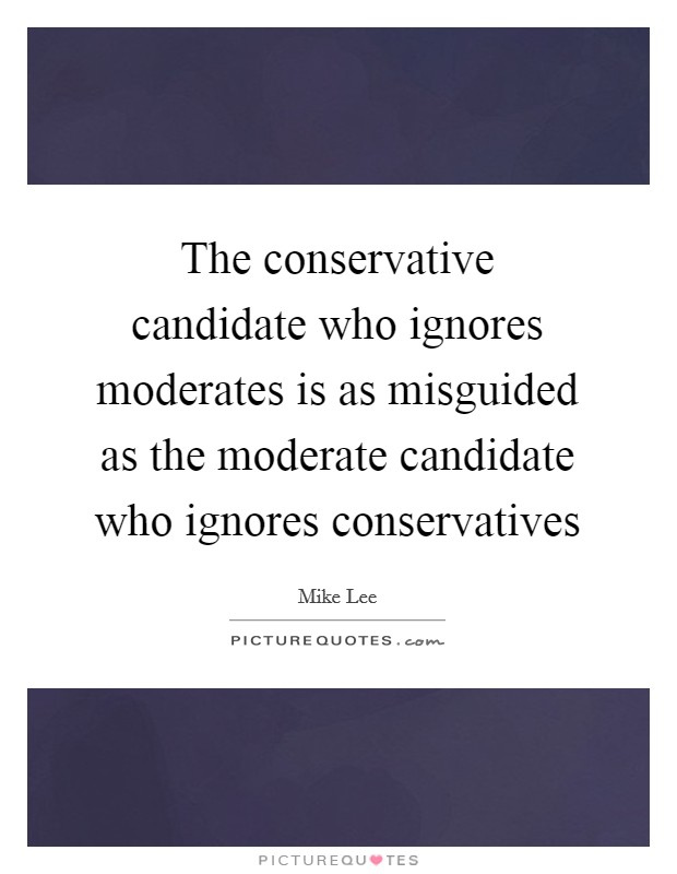 The conservative candidate who ignores moderates is as misguided as the moderate candidate who ignores conservatives Picture Quote #1