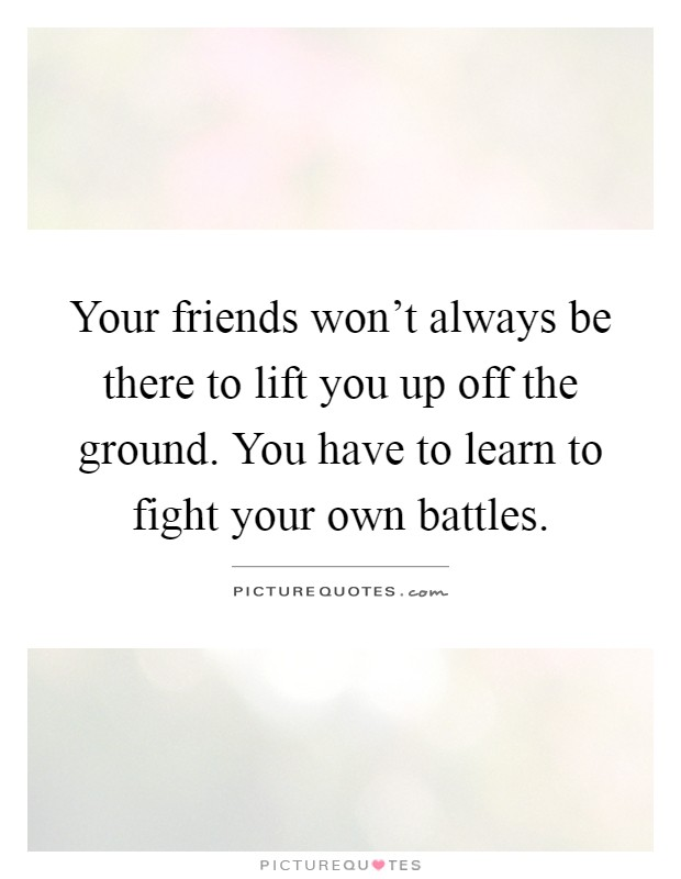 Your friends won't always be there to lift you up off the ground. You have to learn to fight your own battles Picture Quote #1