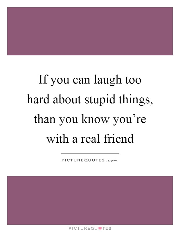 If you can laugh too hard about stupid things, than you know you're with a real friend Picture Quote #1