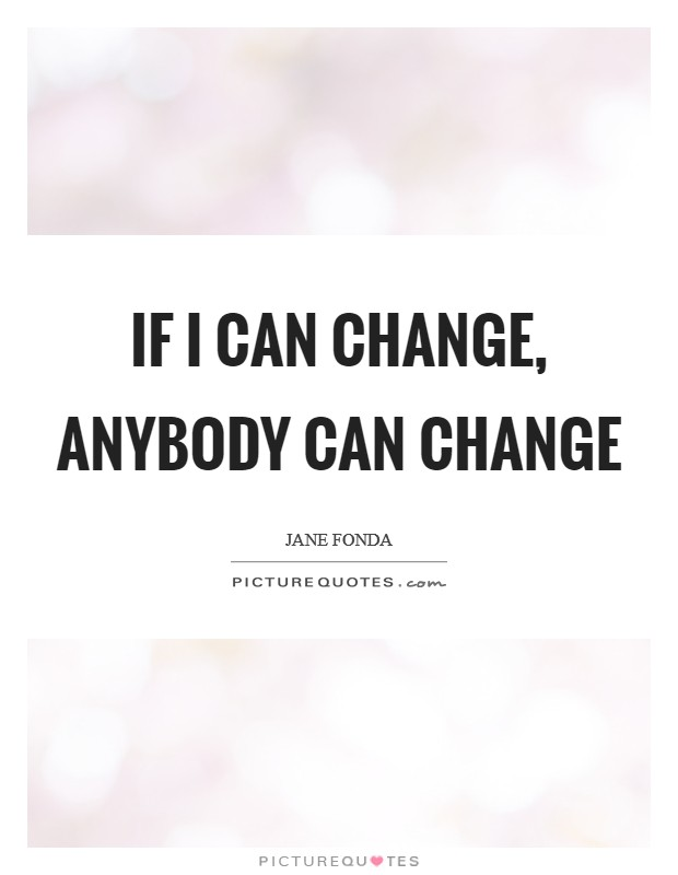 If I can change, anybody can change Picture Quote #1