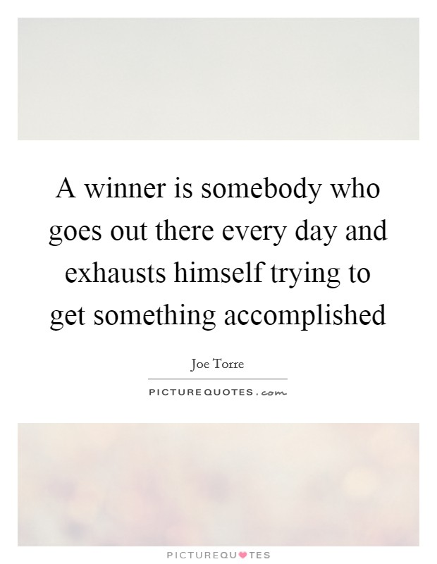 A winner is somebody who goes out there every day and exhausts himself trying to get something accomplished Picture Quote #1