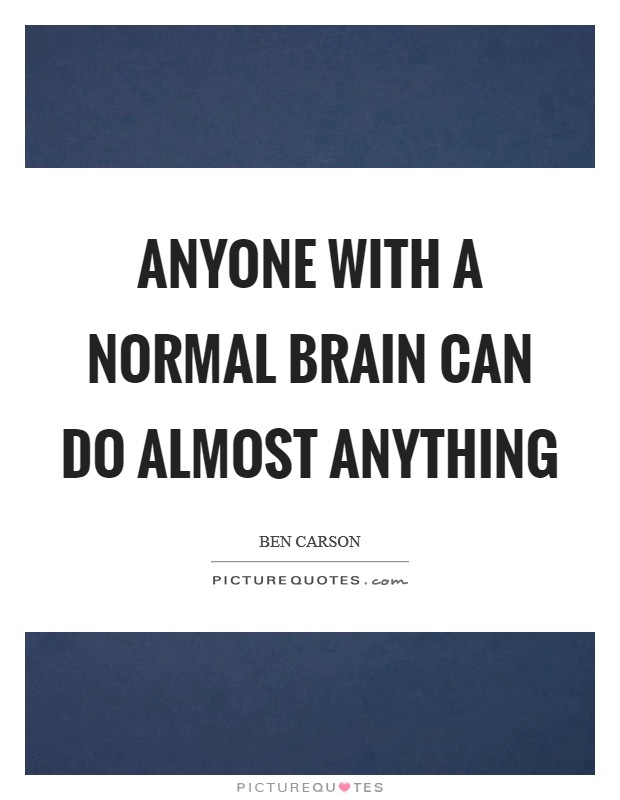 Anyone with a normal brain can do almost anything Picture Quote #1