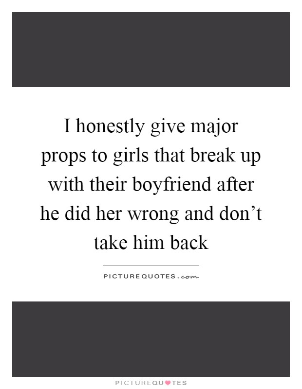 I honestly give major props to girls that break up with their boyfriend after he did her wrong and don't take him back Picture Quote #1