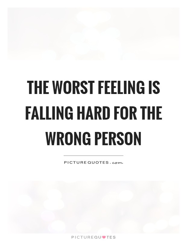 The worst feeling is falling hard for the wrong person ...