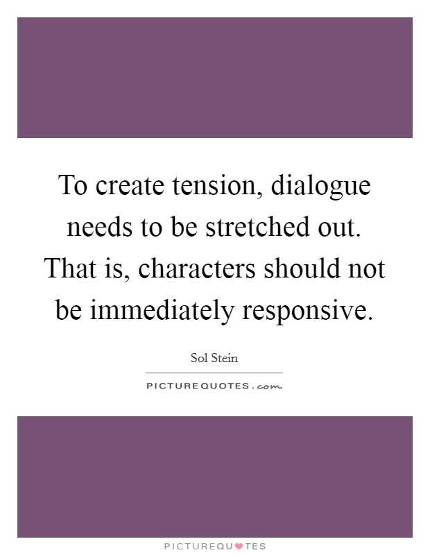 To create tension, dialogue needs to be stretched out. That is, characters should not be immediately responsive Picture Quote #1
