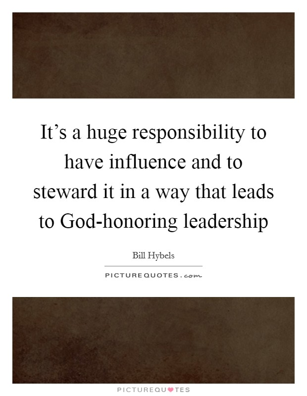 It's a huge responsibility to have influence and to steward it in a way that leads to God-honoring leadership Picture Quote #1