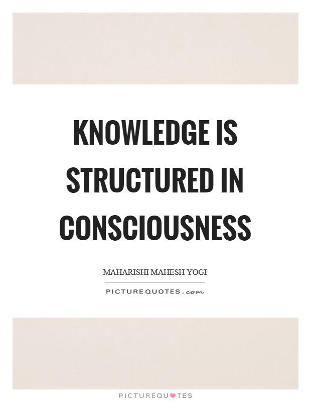 Knowledge is structured in consciousness Picture Quote #1