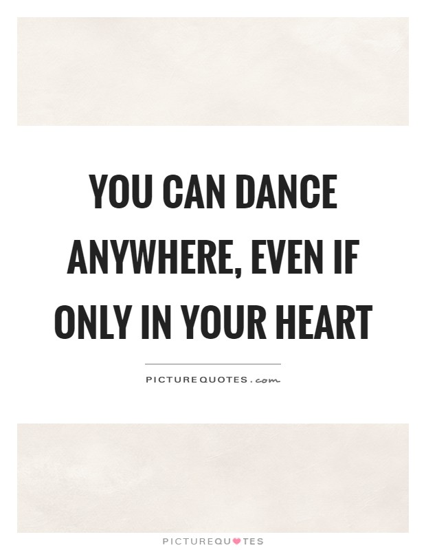 You can dance anywhere, even if only in your heart Picture Quote #1