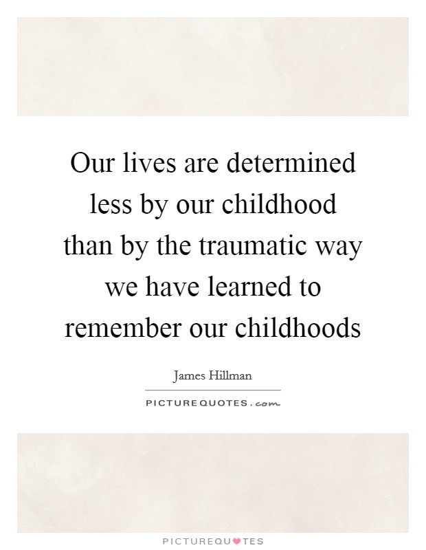 Our lives are determined less by our childhood than by the traumatic way we have learned to remember our childhoods Picture Quote #1