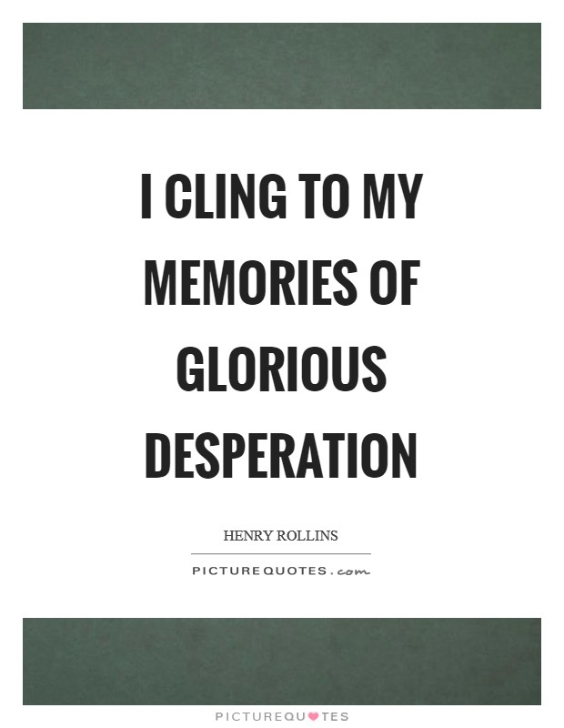 I cling to my memories of glorious desperation Picture Quote #1