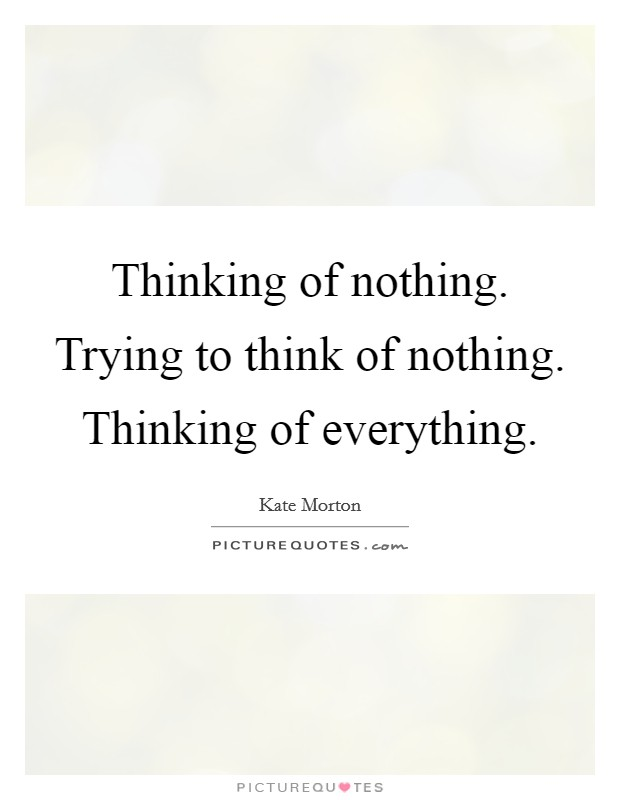 Thinking of nothing. Trying to think of nothing. Thinking of everything Picture Quote #1