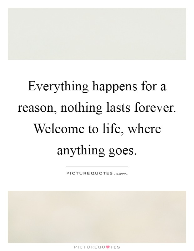 Everything happens for a reason, nothing lasts forever. Welcome to life, where anything goes Picture Quote #1