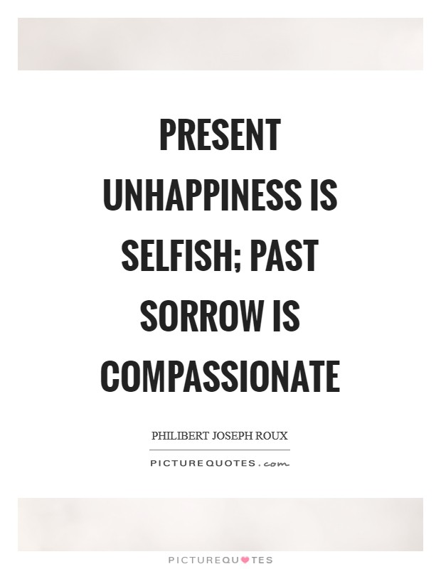 Present unhappiness is selfish; past sorrow is compassionate Picture Quote #1