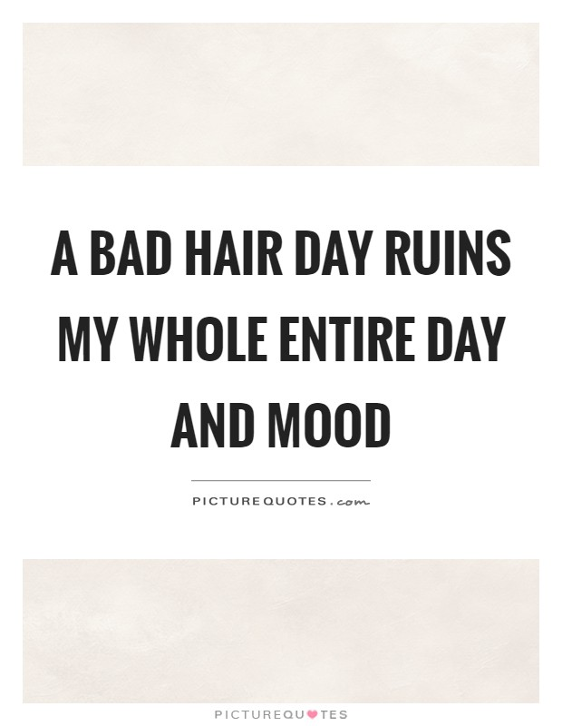 A bad hair day ruins my whole entire day and mood Picture Quote #1