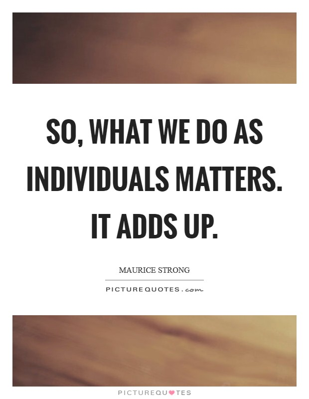 So, what we do as individuals matters. It adds up Picture Quote #1