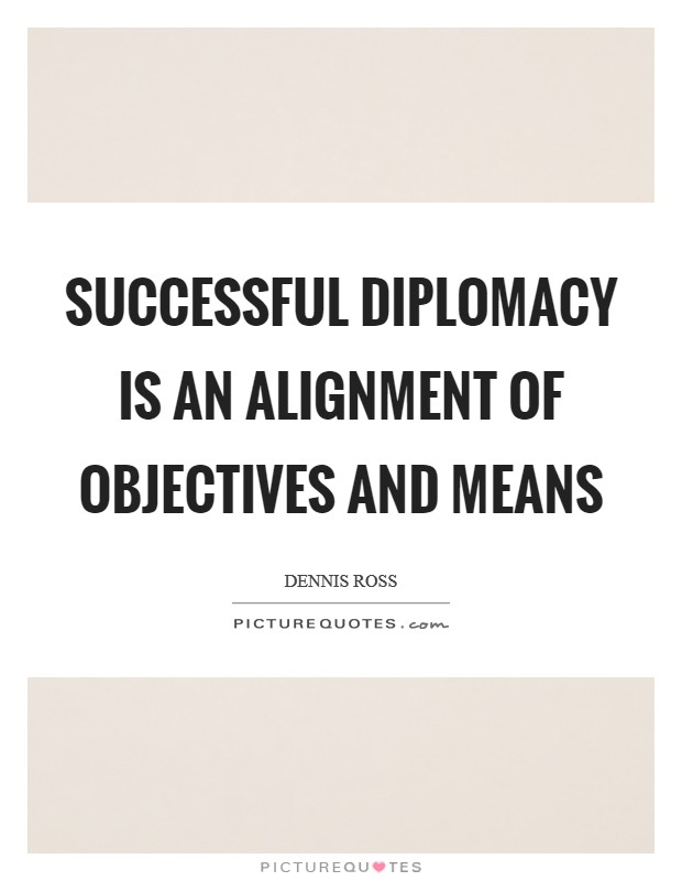 Successful diplomacy is an alignment of objectives and means Picture Quote #1