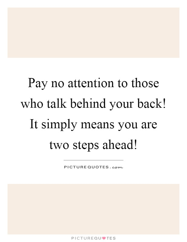 Pay no attention to those who talk behind your back! It simply means you are two steps ahead! Picture Quote #1