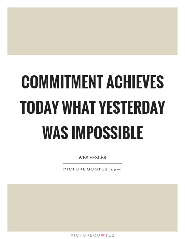 Commitment achieves today what yesterday was impossible Picture Quote #1