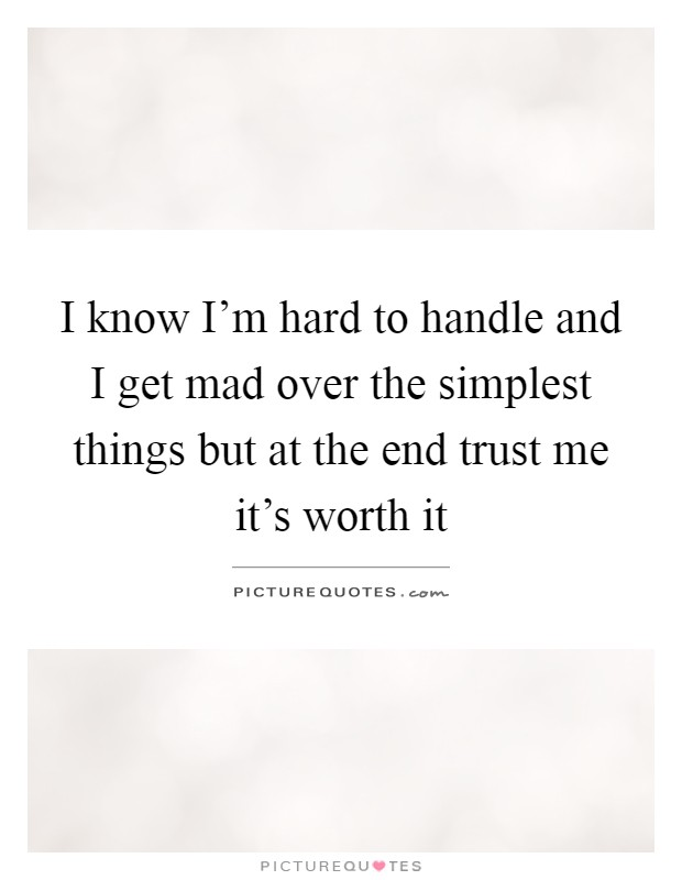 I know I'm hard to handle and I get mad over the simplest things but at the end trust me it's worth it Picture Quote #1
