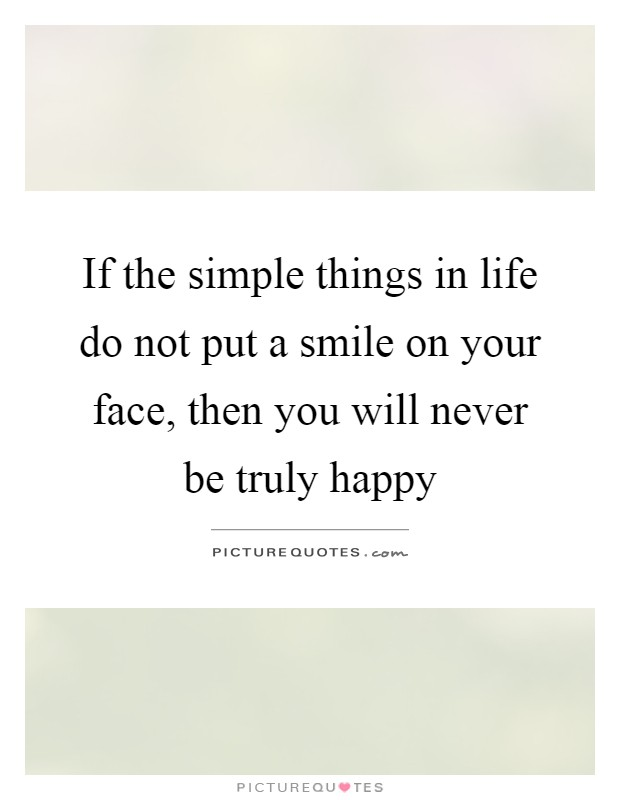 If the simple things in life do not put a smile on your face, then you will never be truly happy Picture Quote #1