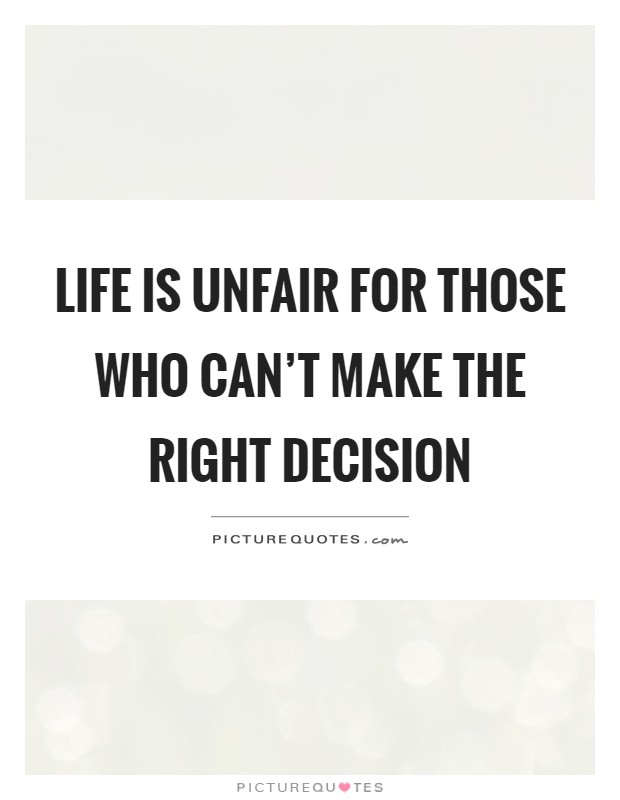 Making The Right Decision In Life Quotes: Unfair Picture Quotes