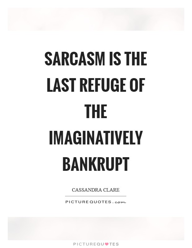 Sarcasm is the last refuge of the imaginatively bankrupt Picture Quote #1