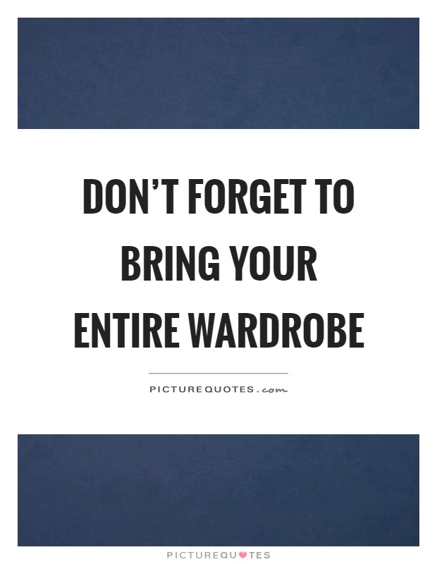 Don't forget to bring your entire wardrobe Picture Quote #1