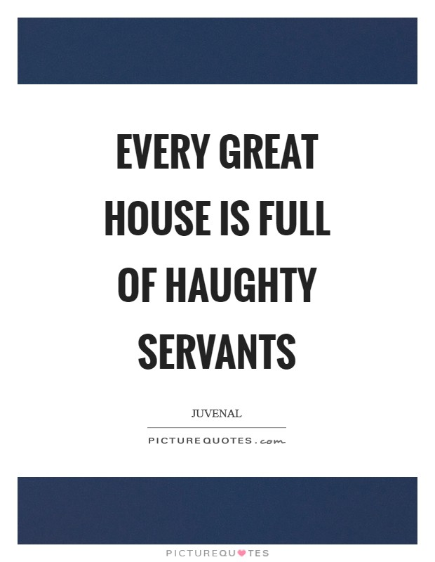 Every great house is full of haughty servants Picture Quote #1