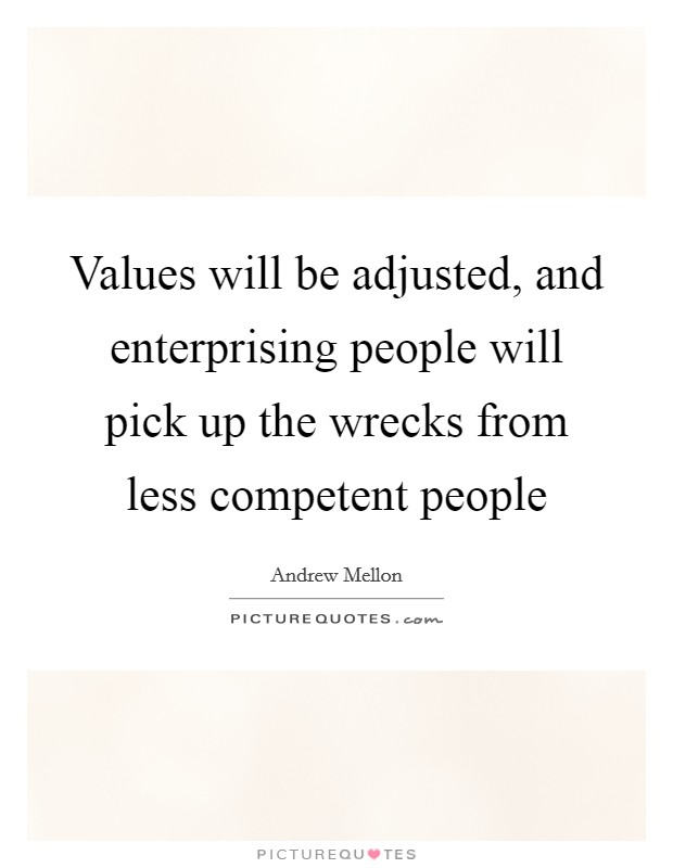 Values will be adjusted, and enterprising people will pick up the wrecks from less competent people Picture Quote #1