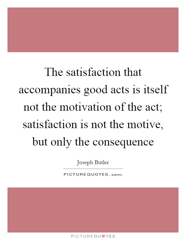The satisfaction that accompanies good acts is itself not the motivation of the act; satisfaction is not the motive, but only the consequence Picture Quote #1