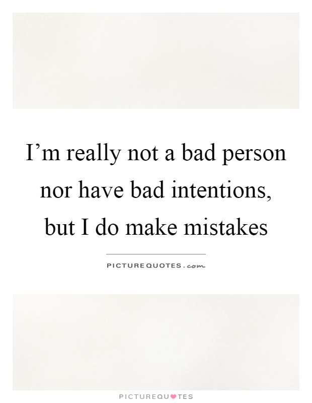 I'm really not a bad person nor have bad intentions, but I do make mistakes Picture Quote #1