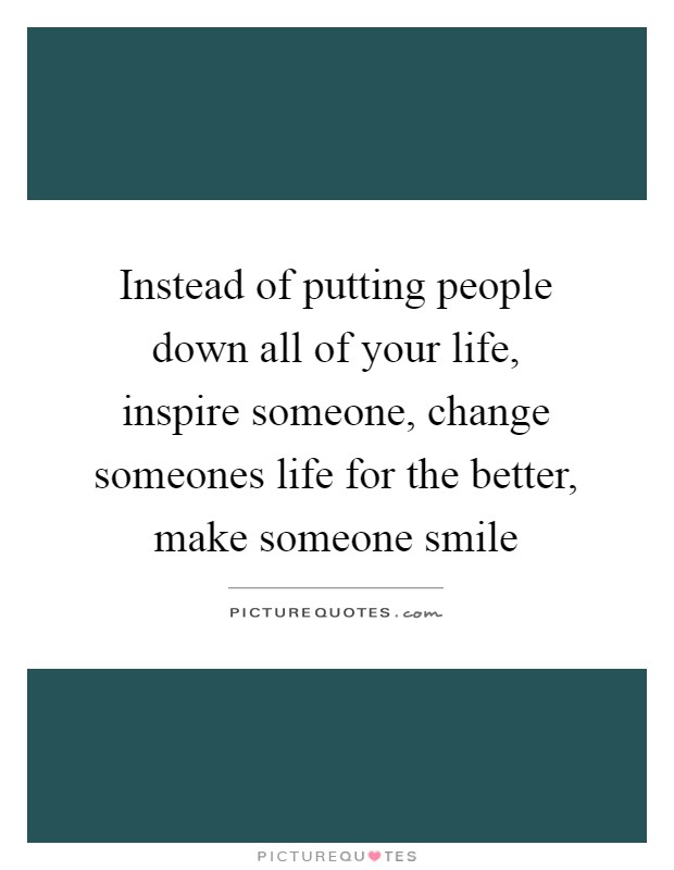 Instead of putting people down all of your life, inspire someone, change someones life for the better, make someone smile Picture Quote #1