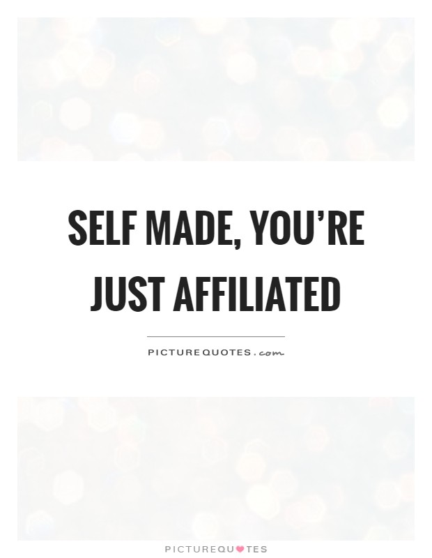 Self made, you're just affiliated Picture Quote #1