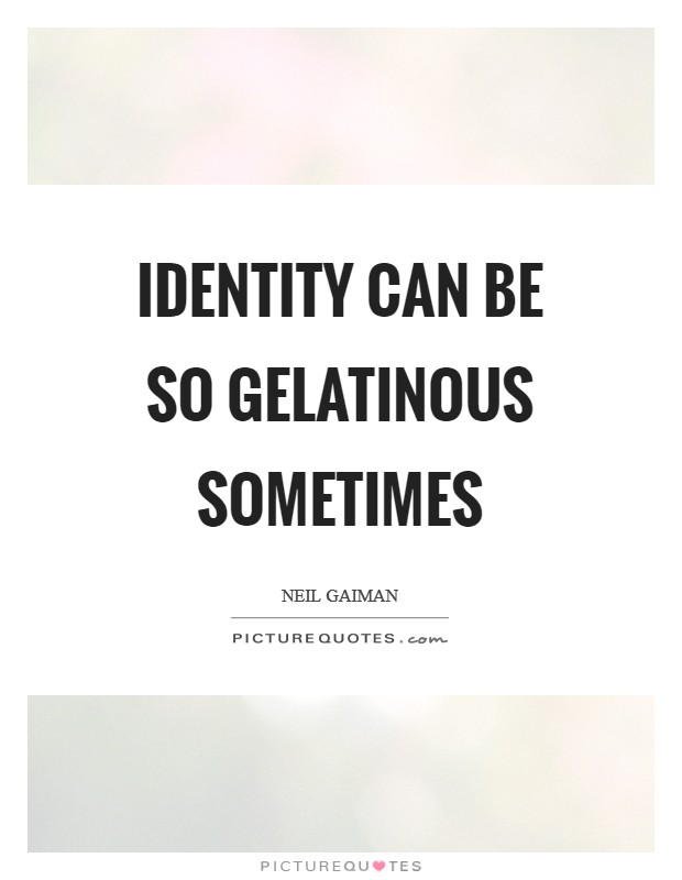Identity can be so gelatinous sometimes Picture Quote #1