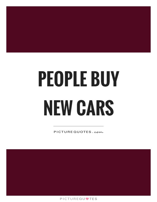 People buy new cars Picture Quote #1