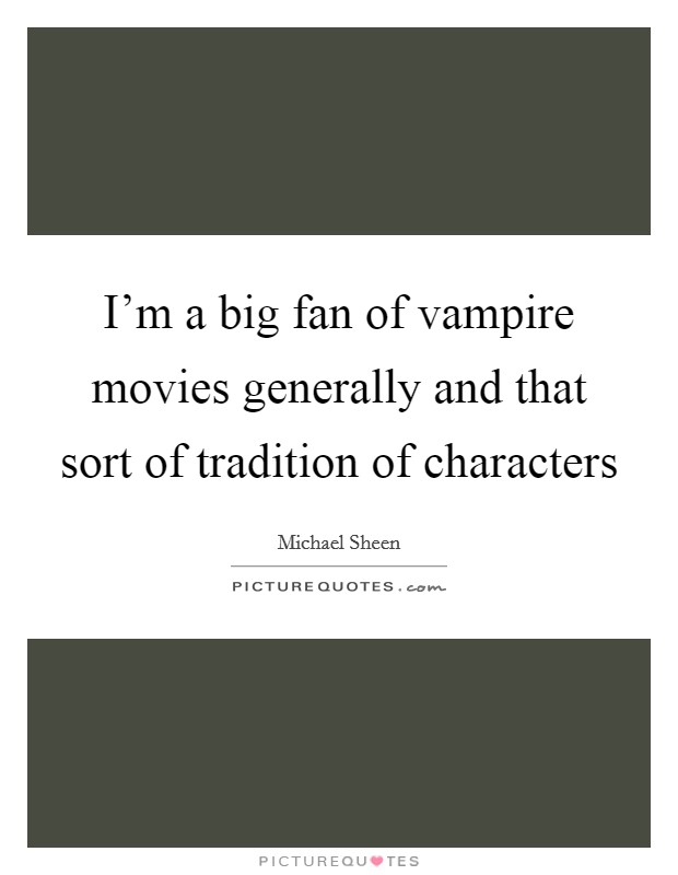 I'm a big fan of vampire movies generally and that sort of tradition of characters Picture Quote #1