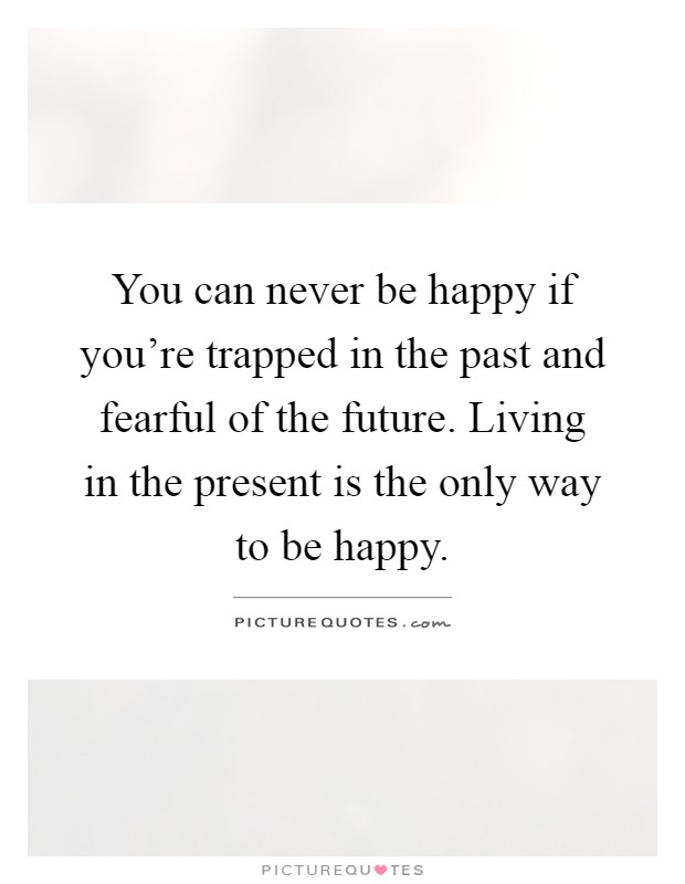 You can never be happy if you're trapped in the past and fearful of the future. Living in the present is the only way to be happy Picture Quote #1