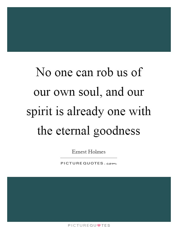 No one can rob us of our own soul, and our spirit is already one with the eternal goodness Picture Quote #1