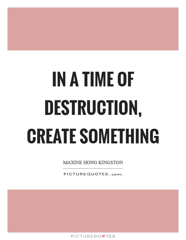 In a time of destruction, create something Picture Quote #1